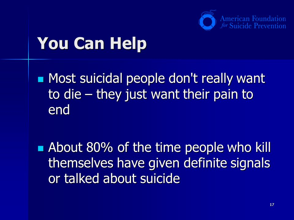 You Can Help Most suicidal people don t really want to die – they just want their pain to end.