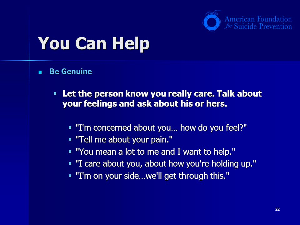 You Can Help Be Genuine. Let the person know you really care. Talk about your feelings and ask about his or hers.