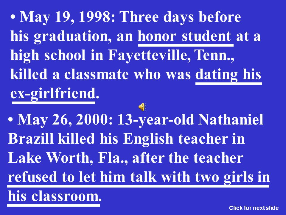 • May 19, 1998: Three days before his graduation, an honor student at a high school in Fayetteville, Tenn., killed a classmate who was dating his ex-girlfriend.