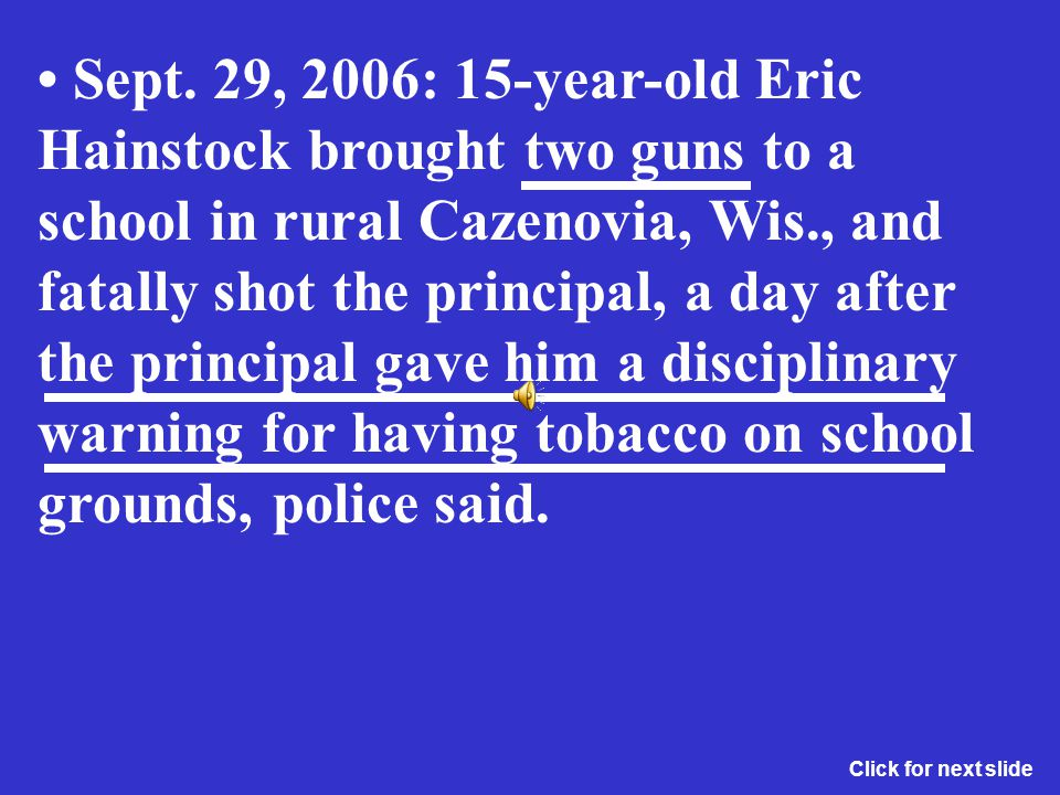• Sept. 29, 2006: 15-year-old Eric Hainstock brought two guns to a school in rural Cazenovia, Wis., and fatally shot the principal, a day after the principal gave him a disciplinary warning for having tobacco on school grounds, police said.