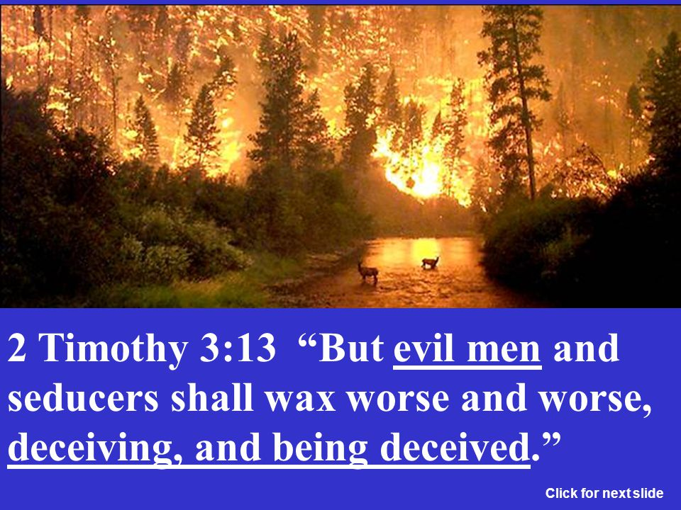 2 Timothy 3:13 But evil men and seducers shall wax worse and worse, deceiving, and being deceived.