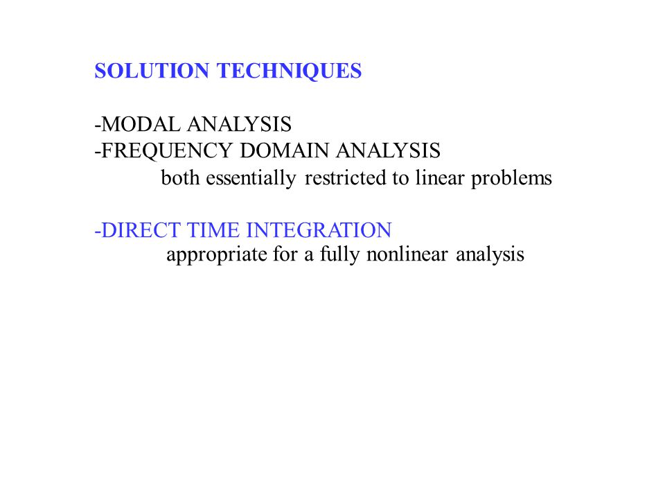 SOLUTION TECHNIQUES -MODAL ANALYSIS. -FREQUENCY DOMAIN ANALYSIS. both essentially restricted to linear problems.