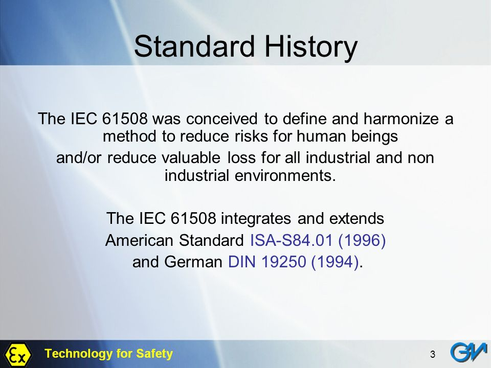 Standard History The IEC 61508 was conceived to define and harmonize a method to reduce risks for human beings.