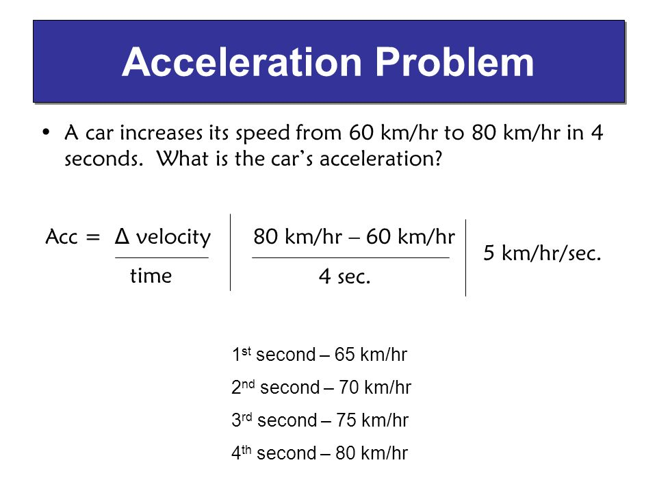 Acceleration Problem A car increases its speed from 60 km/hr to 80 km/hr in 4 seconds. What is the car's acceleration