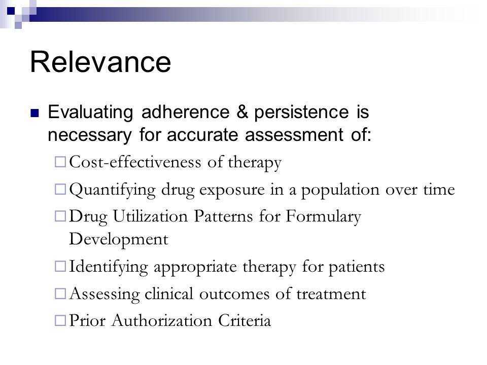 Relevance Evaluating adherence & persistence is necessary for accurate assessment of: Cost-effectiveness of therapy.