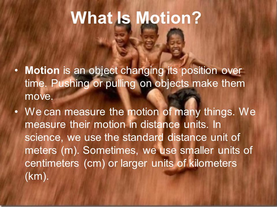 What Is Motion Motion is an object changing its position over time. Pushing or pulling on objects make them move.