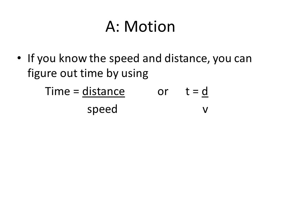 A: Motion If you know the speed and distance, you can figure out time by using. Time = distance or t = d.