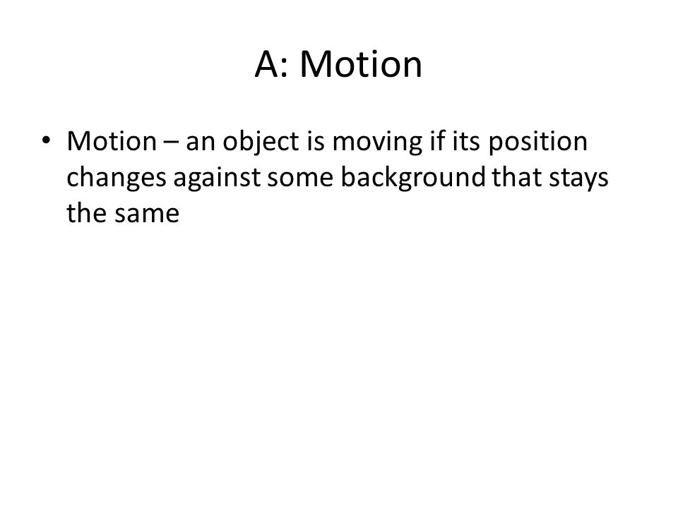 A: Motion Motion – an object is moving if its position changes against some background that stays the same.