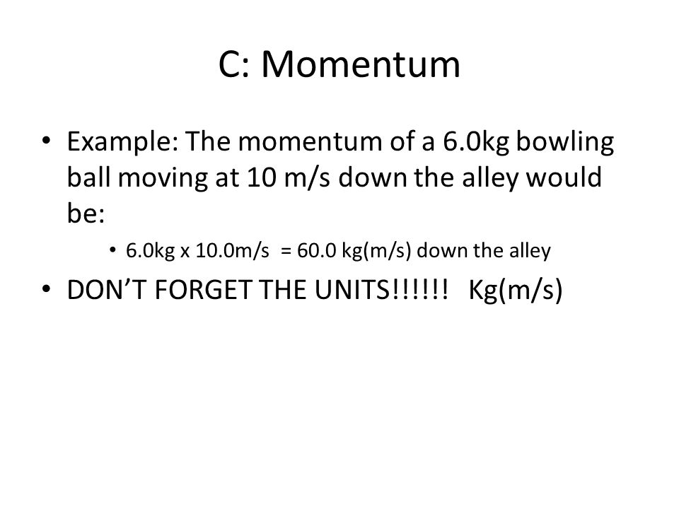 C: Momentum Example: The momentum of a 6.0kg bowling ball moving at 10 m/s down the alley would be: