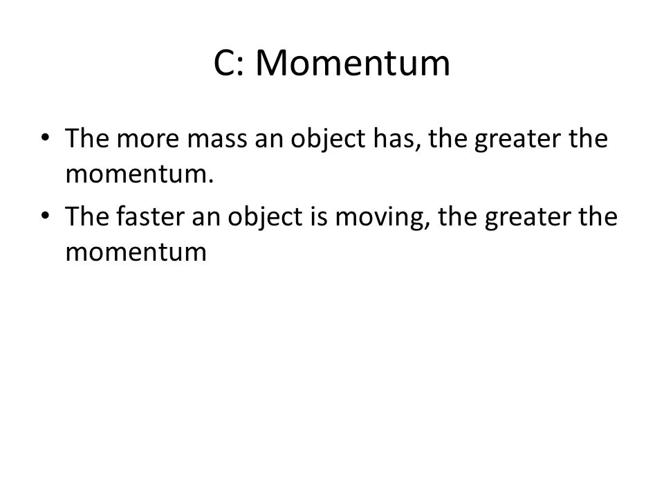 C: Momentum The more mass an object has, the greater the momentum.