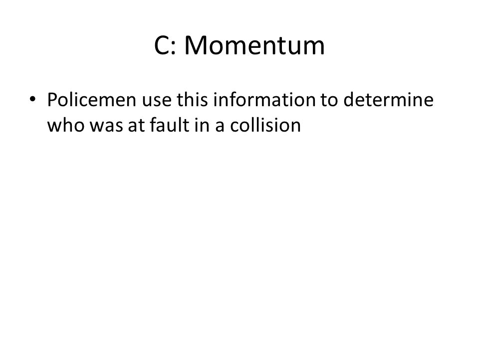 C: Momentum Policemen use this information to determine who was at fault in a collision