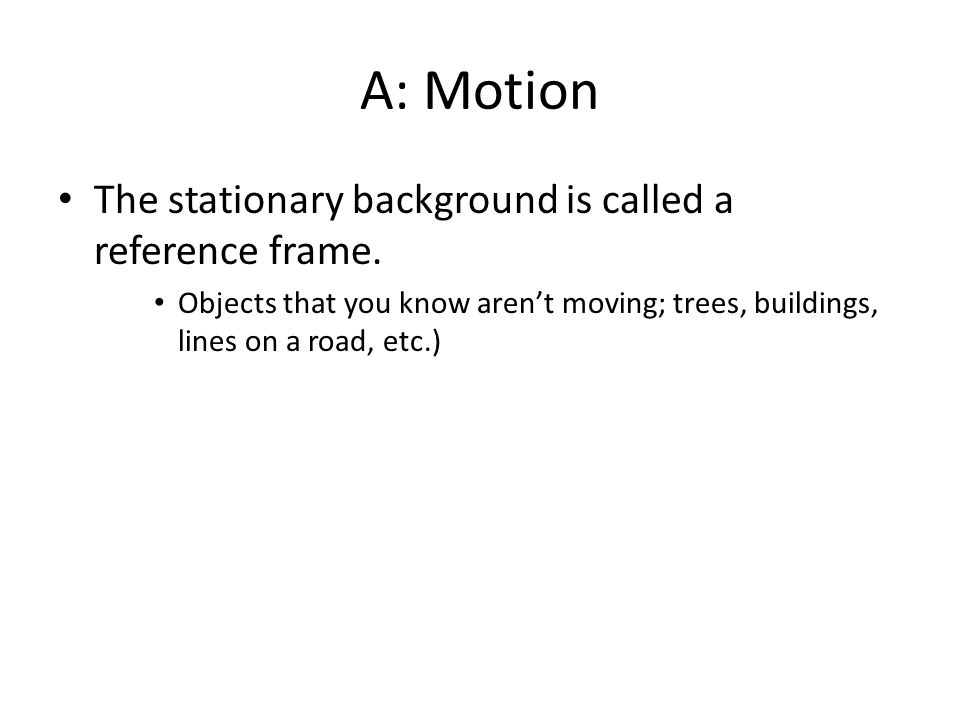 A: Motion The stationary background is called a reference frame.