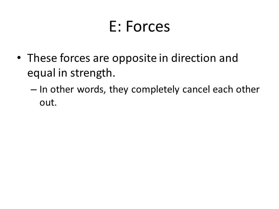 E: Forces These forces are opposite in direction and equal in strength.