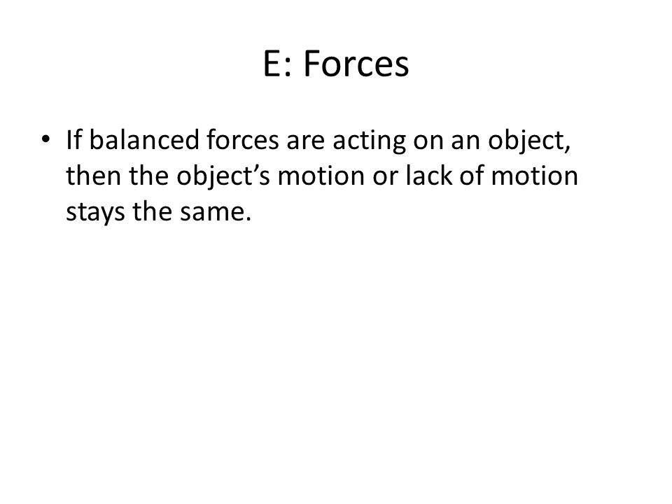 E: Forces If balanced forces are acting on an object, then the object's motion or lack of motion stays the same.