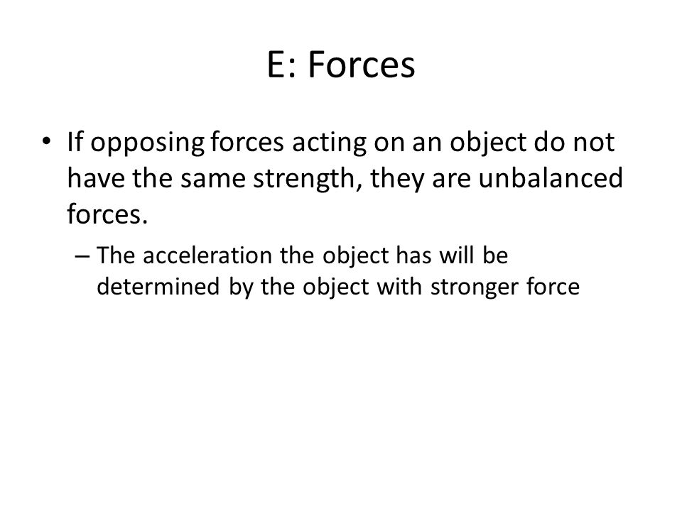 E: Forces If opposing forces acting on an object do not have the same strength, they are unbalanced forces.
