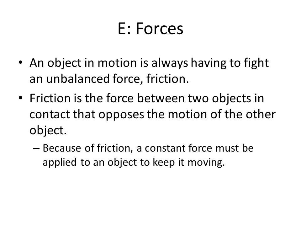 E: Forces An object in motion is always having to fight an unbalanced force, friction.