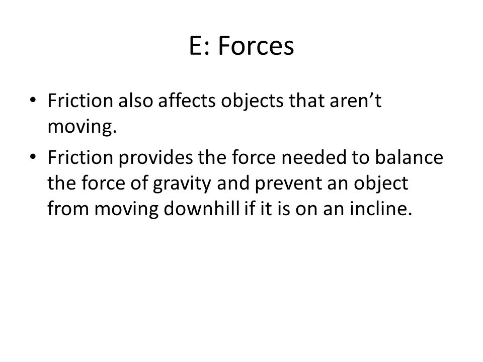 E: Forces Friction also affects objects that aren't moving.