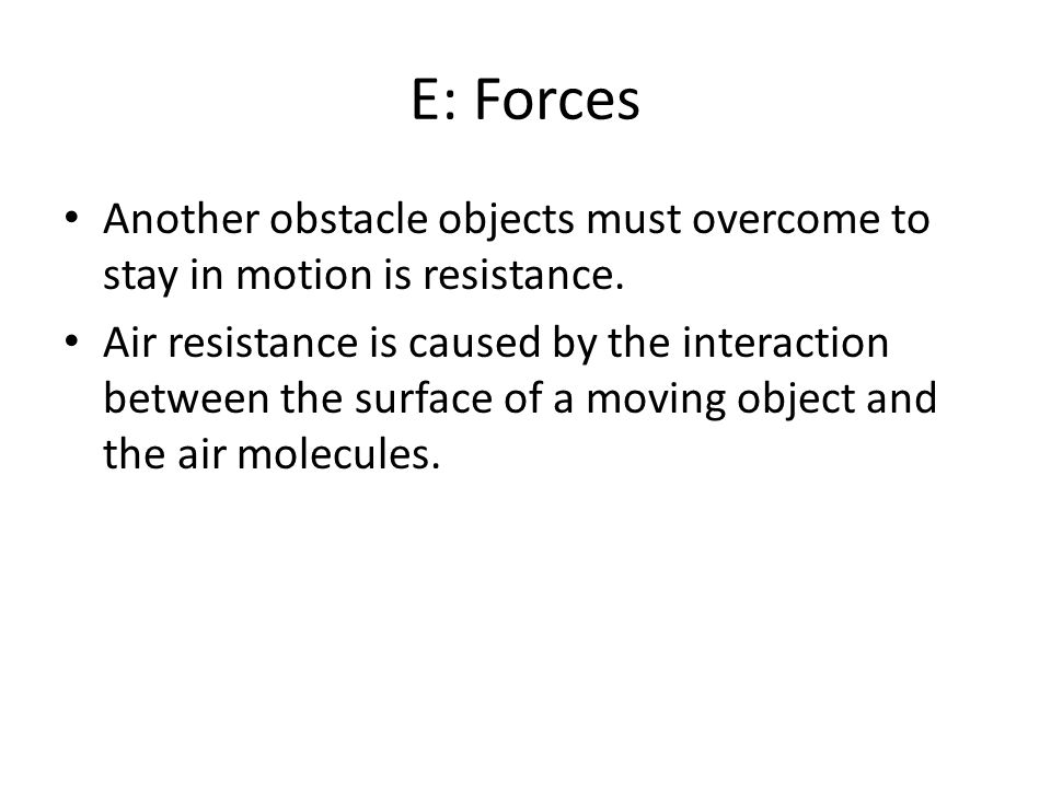 E: Forces Another obstacle objects must overcome to stay in motion is resistance.