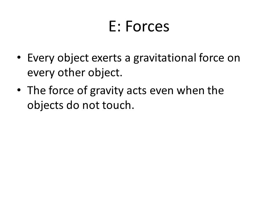 E: Forces Every object exerts a gravitational force on every other object.