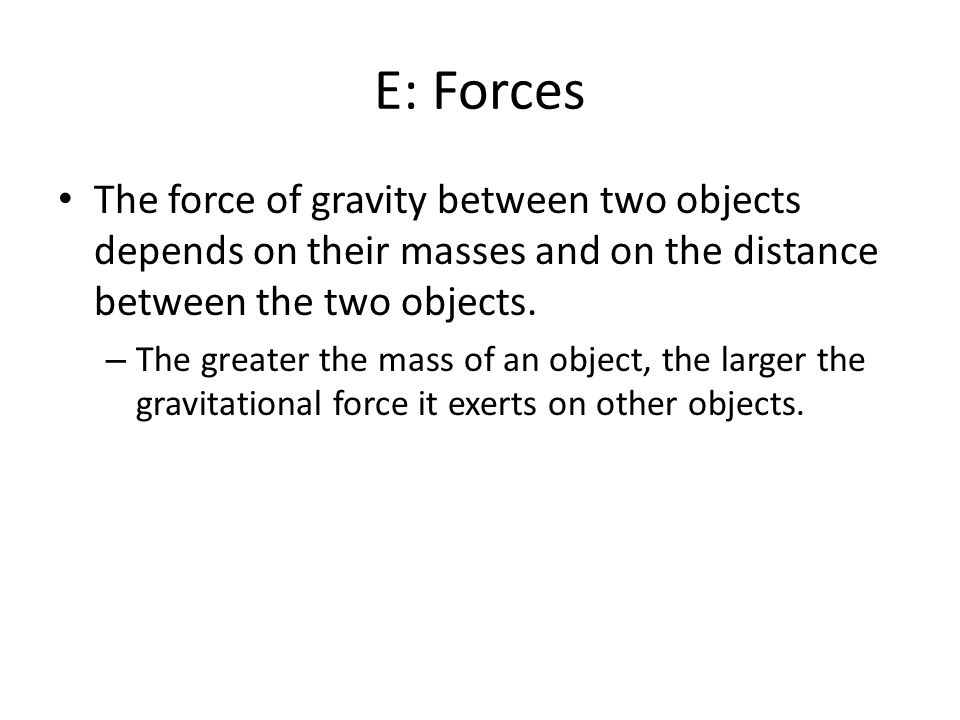 E: Forces The force of gravity between two objects depends on their masses and on the distance between the two objects.