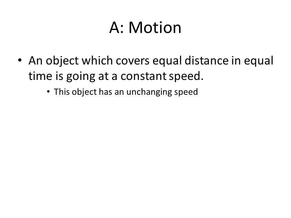 A: Motion An object which covers equal distance in equal time is going at a constant speed.