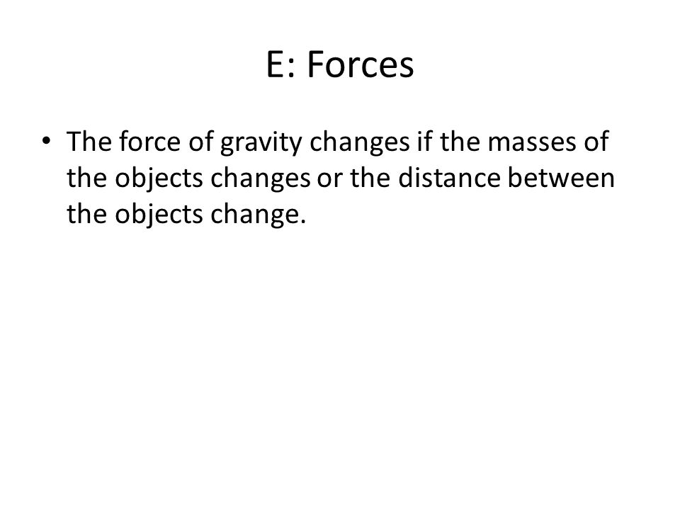 E: Forces The force of gravity changes if the masses of the objects changes or the distance between the objects change.