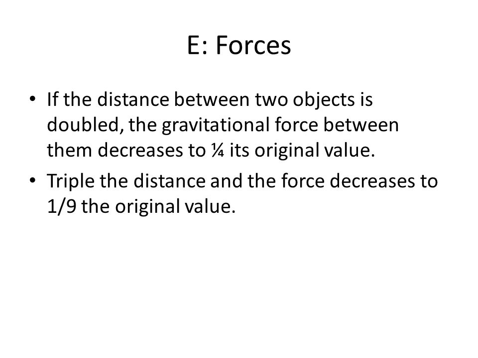 E: Forces If the distance between two objects is doubled, the gravitational force between them decreases to ¼ its original value.