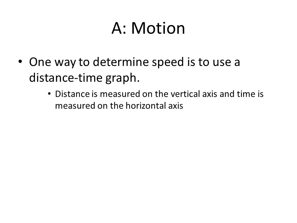 A: Motion One way to determine speed is to use a distance-time graph.
