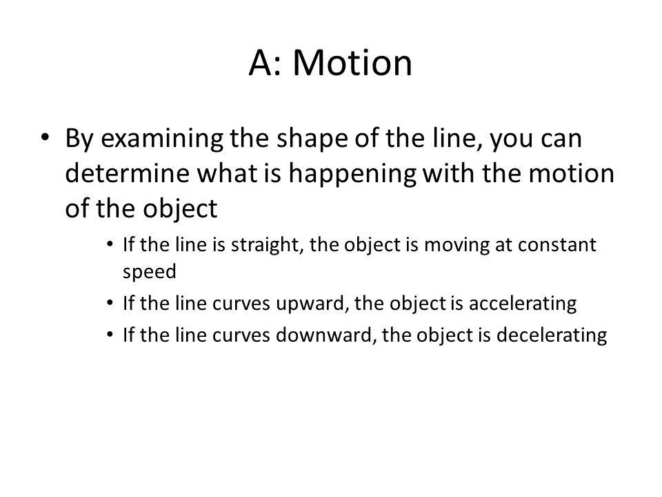 A: Motion By examining the shape of the line, you can determine what is happening with the motion of the object.