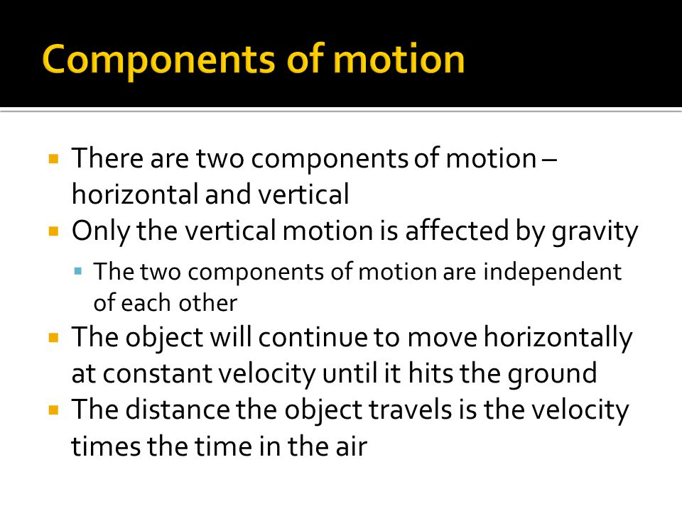 Components of motion There are two components of motion – horizontal and vertical. Only the vertical motion is affected by gravity.