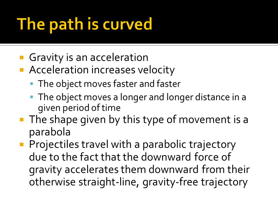 The path is curved Gravity is an acceleration