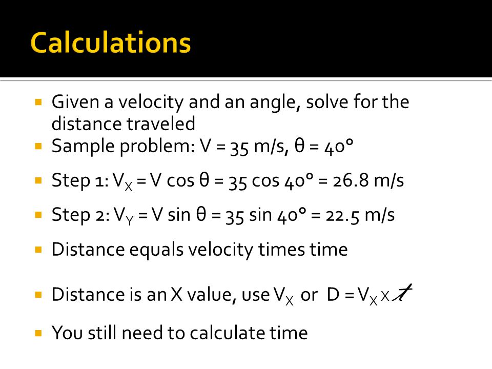 Calculations Given a velocity and an angle, solve for the distance traveled. Sample problem: V = 35 m/s, θ = 40°