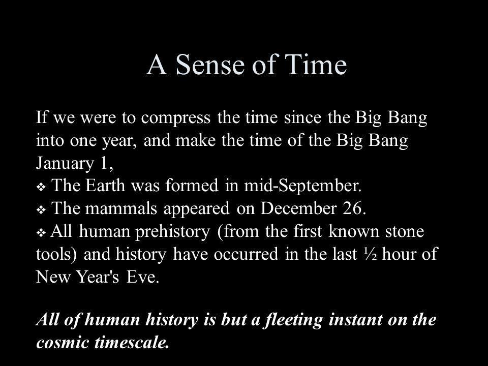 A Sense of Time If we were to compress the time since the Big Bang into one year, and make the time of the Big Bang January 1,