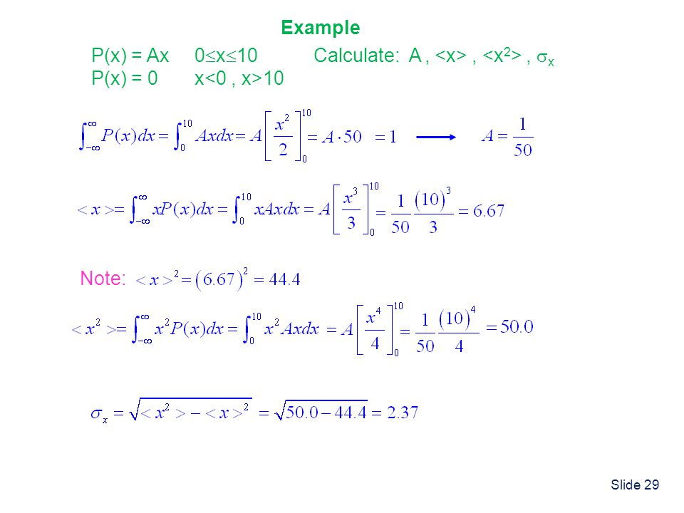 Example P(x) = Ax 0x10 P(x) = 0 x<0 , x>10 Calculate: A , <x> , <x2> , x Note:
