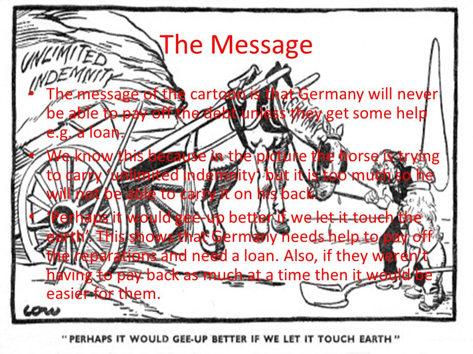 The Message The message of the cartoon is that Germany will never be able to pay off the debt unless they get some help e.g. a loan.