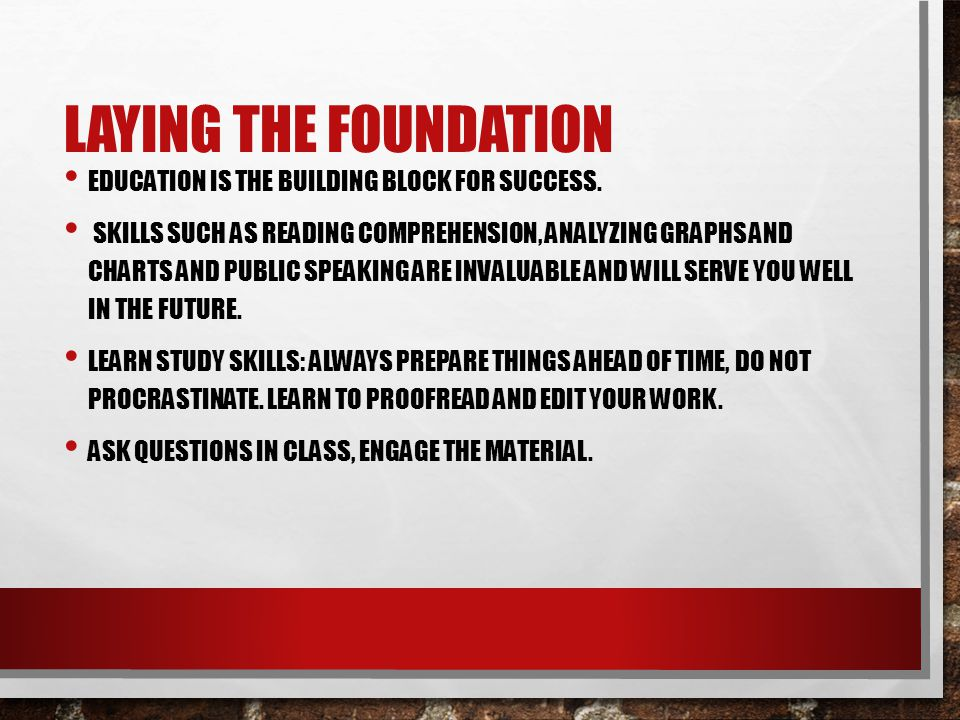Laying the Foundation Education is the building block for success.