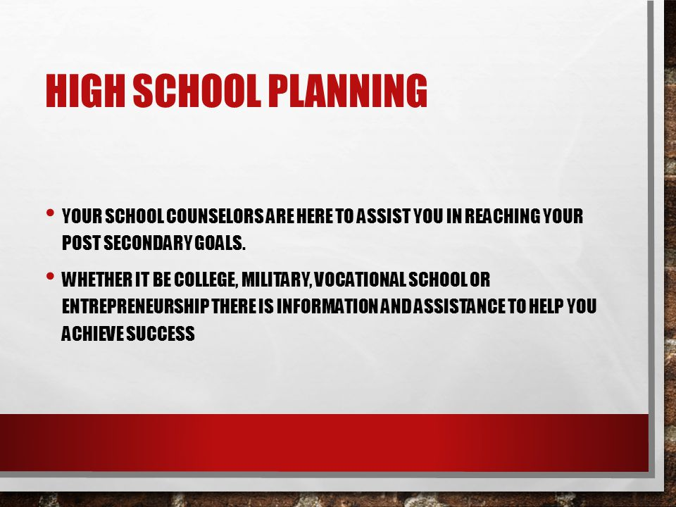 High School Planning Your school counselors are here to assist you in reaching your post secondary goals.