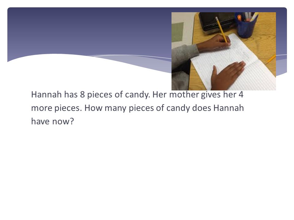 Hannah has 8 pieces of candy. Her mother gives her 4 more pieces