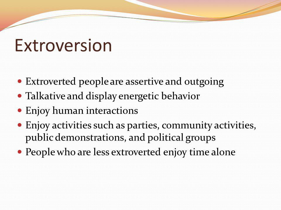 Extroversion Extroverted people are assertive and outgoing