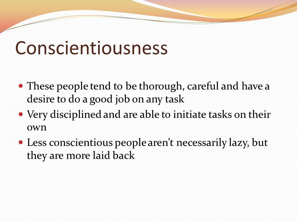 Conscientiousness These people tend to be thorough, careful and have a desire to do a good job on any task.