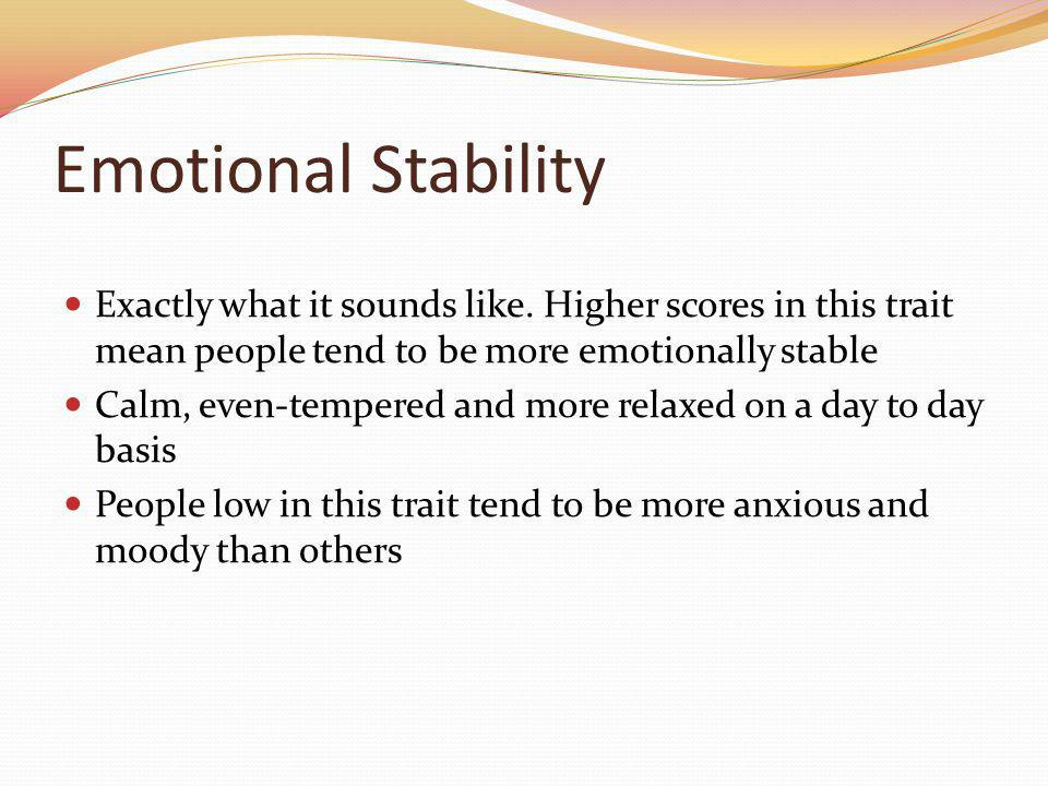Emotional Stability Exactly what it sounds like. Higher scores in this trait mean people tend to be more emotionally stable.