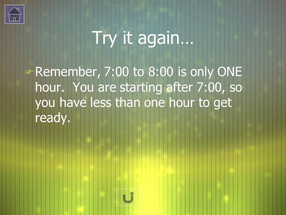 Try it again… Remember, 7:00 to 8:00 is only ONE hour.