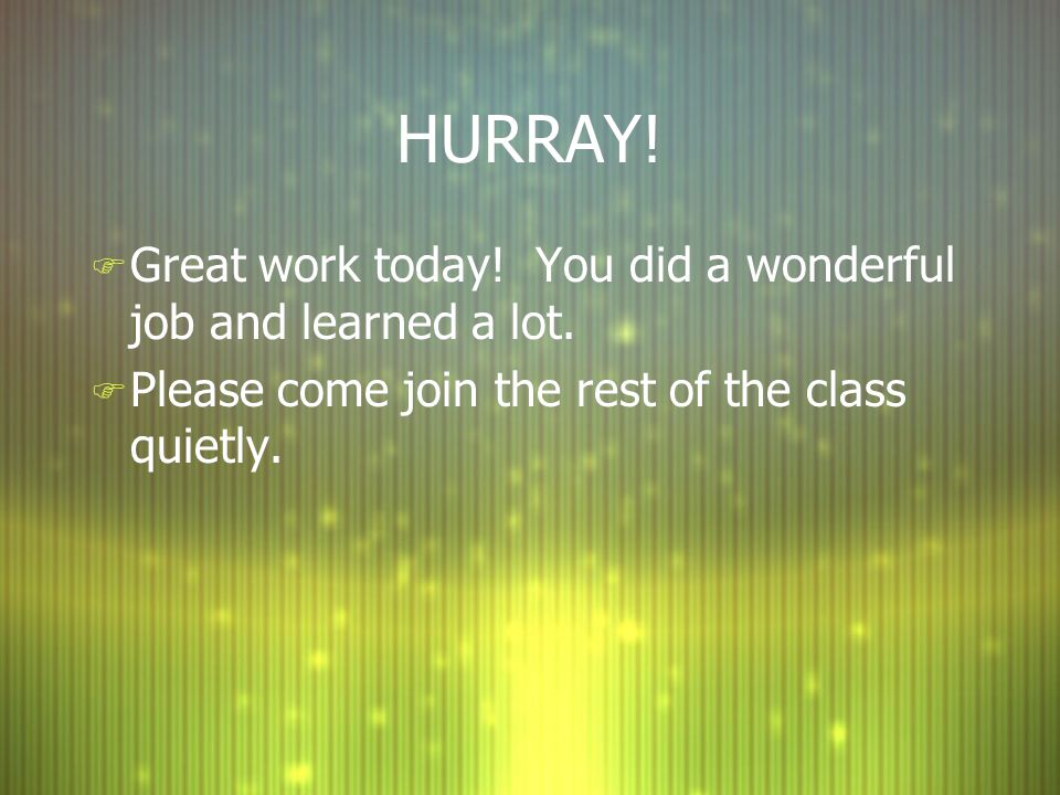 HURRAY! Great work today! You did a wonderful job and learned a lot.