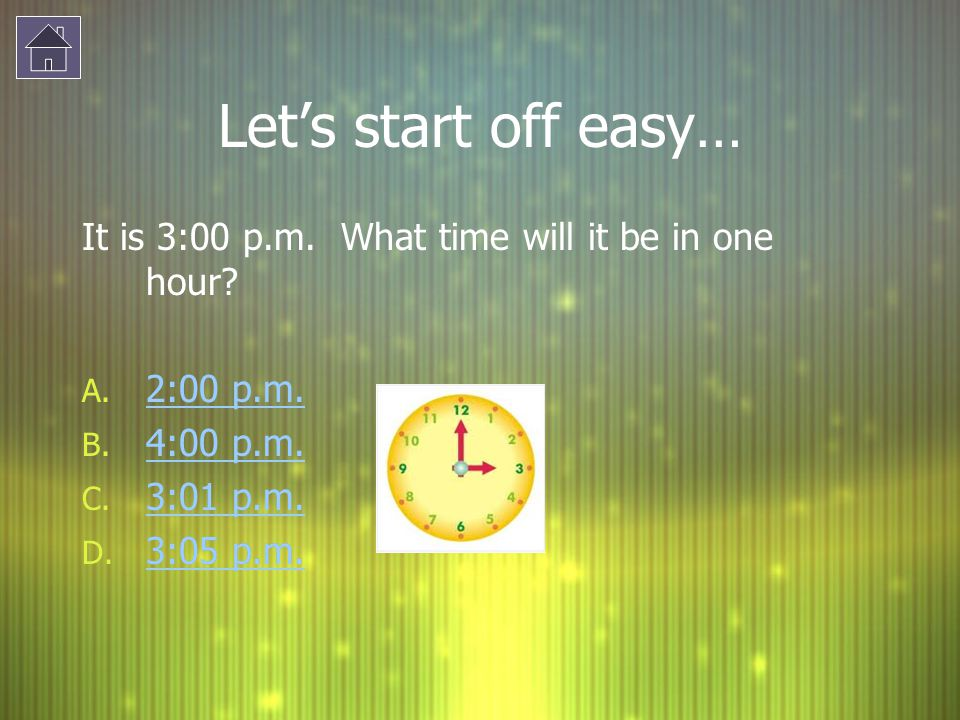 Let's start off easy… It is 3:00 p.m. What time will it be in one hour 2:00 p.m. 4:00 p.m. 3:01 p.m.