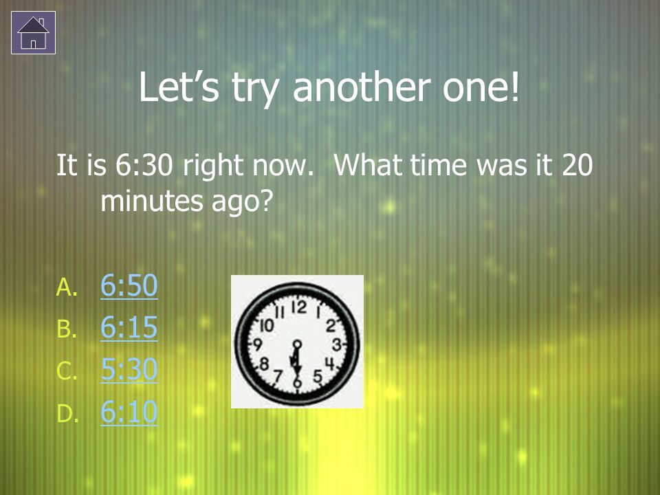Let's try another one! It is 6:30 right now. What time was it 20 minutes ago 6:50 6:15 5:30 6:10