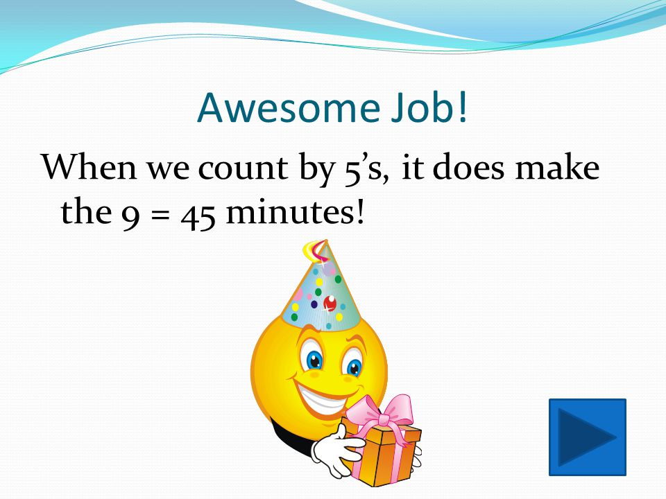 Awesome Job! When we count by 5's, it does make the 9 = 45 minutes!