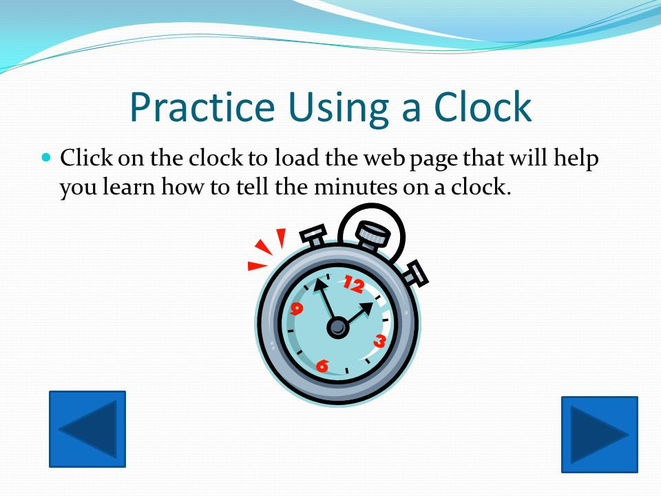 Practice Using a Clock Click on the clock to load the web page that will help you learn how to tell the minutes on a clock.