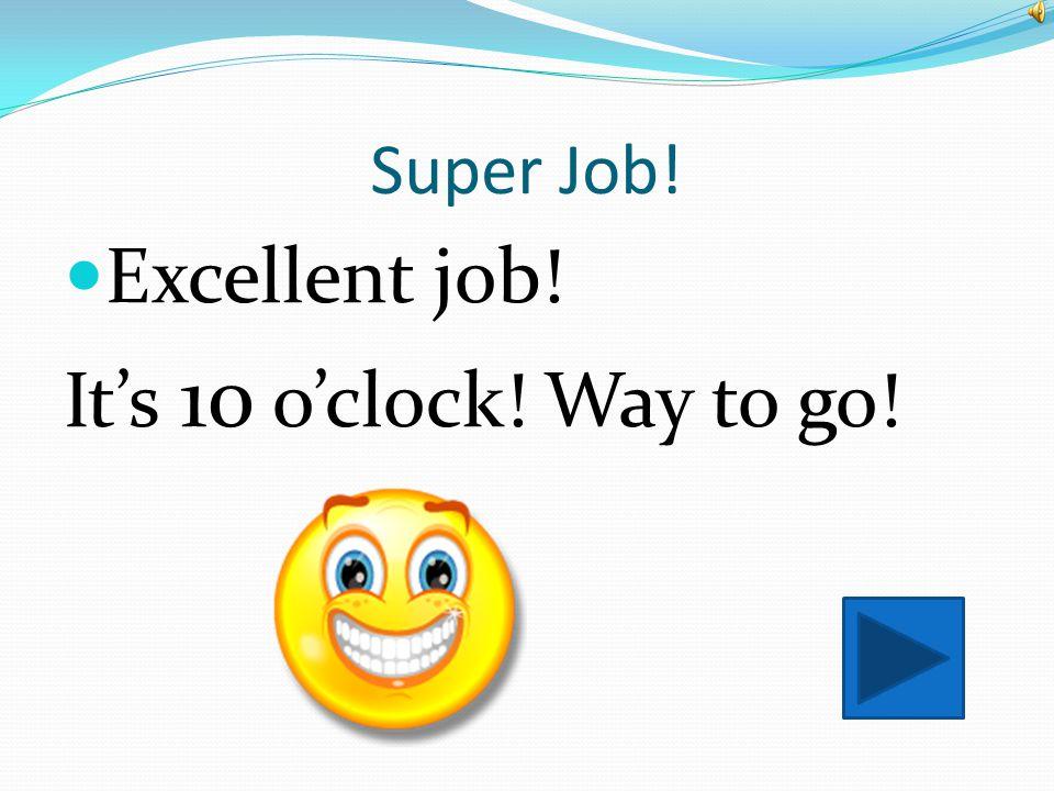 Super Job! Excellent job! It's 10 o'clock! Way to go!