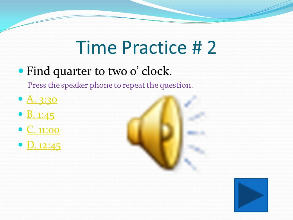 Time Practice # 2 Find quarter to two o' clock. A. 3:30 B. 1:45