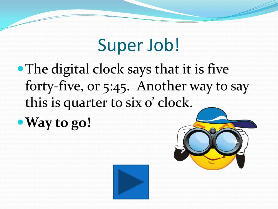Super Job! The digital clock says that it is five forty-five, or 5:45. Another way to say this is quarter to six o' clock.
